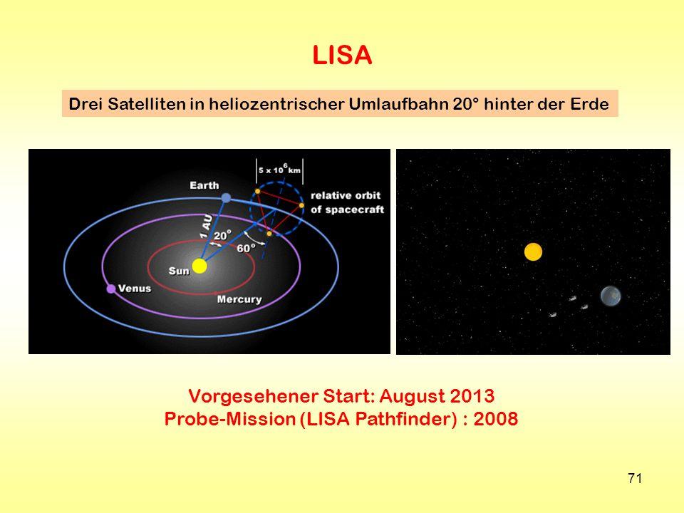 71 LISA Drei Satelliten in heliozentrischer Umlaufbahn 20° hinter der Erde Vorgesehener Start: August 2013 Probe-Mission (LISA Pathfinder) : 2008