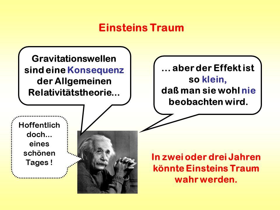 Einsteins Traum Gravitationswellen sind eine Konsequenz der Allgemeinen Relativitätstheorie...... aber der Effekt ist so klein, daß man sie wohl nie b
