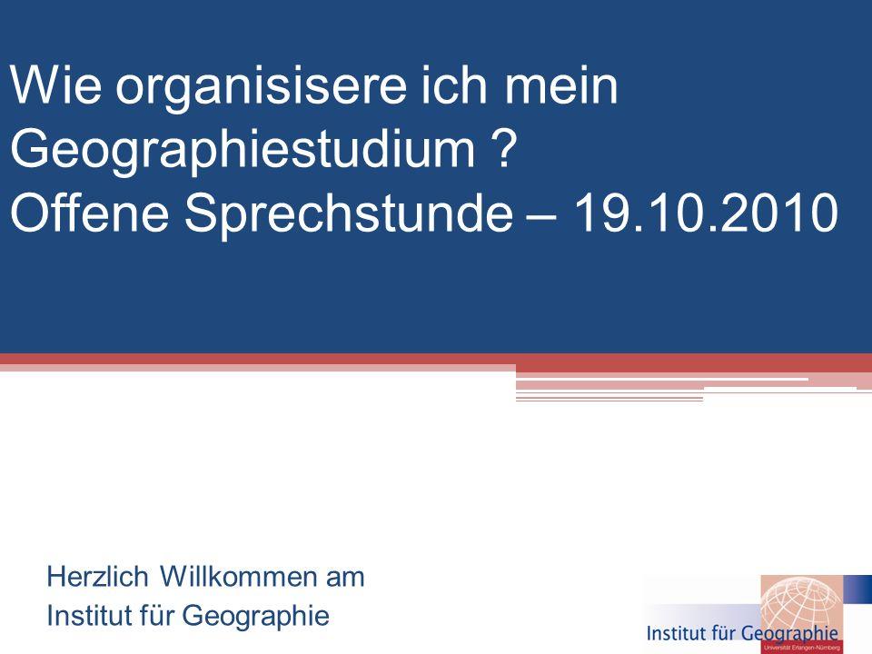 Wie organisisere ich mein Geographiestudium ? Offene Sprechstunde – 19.10.2010 Herzlich Willkommen am Institut für Geographie