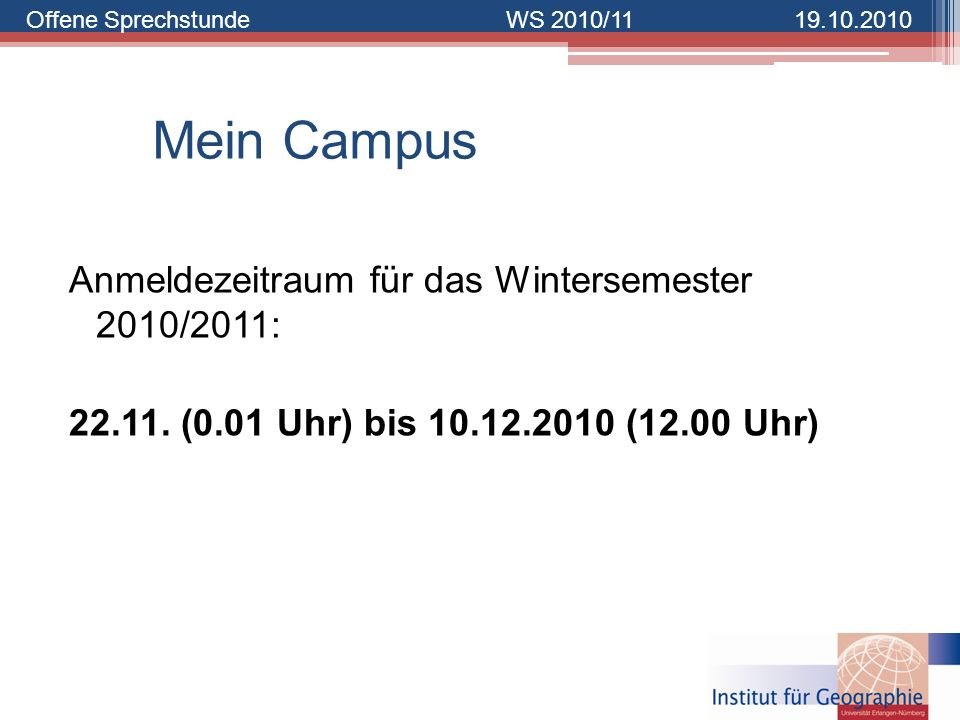 Offene SprechstundeWS 2010/1119.10.2010 Mein Campus Anmeldezeitraum für das Wintersemester 2010/2011: 22.11. (0.01 Uhr) bis 10.12.2010 (12.00 Uhr)