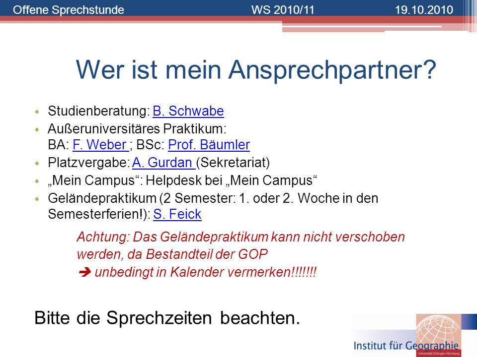 Offene SprechstundeWS 2010/1119.10.2010 Wer ist mein Ansprechpartner? Studienberatung: B. SchwabeB. Schwabe Außeruniversitäres Praktikum: BA: F. Weber