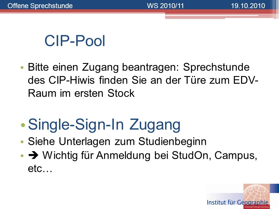Offene SprechstundeWS 2010/1119.10.2010 CIP-Pool Bitte einen Zugang beantragen: Sprechstunde des CIP-Hiwis finden Sie an der Türe zum EDV- Raum im ers