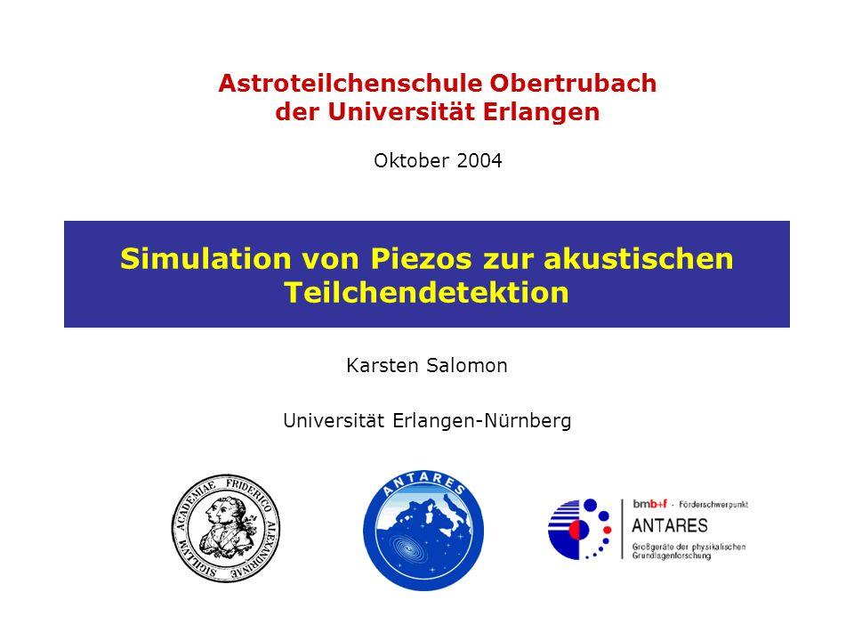 Astroteilchenschule Obertrubach der Universität Erlangen Oktober 2004 Simulation von Piezos zur akustischen Teilchendetektion Karsten Salomon Universität Erlangen-Nürnberg
