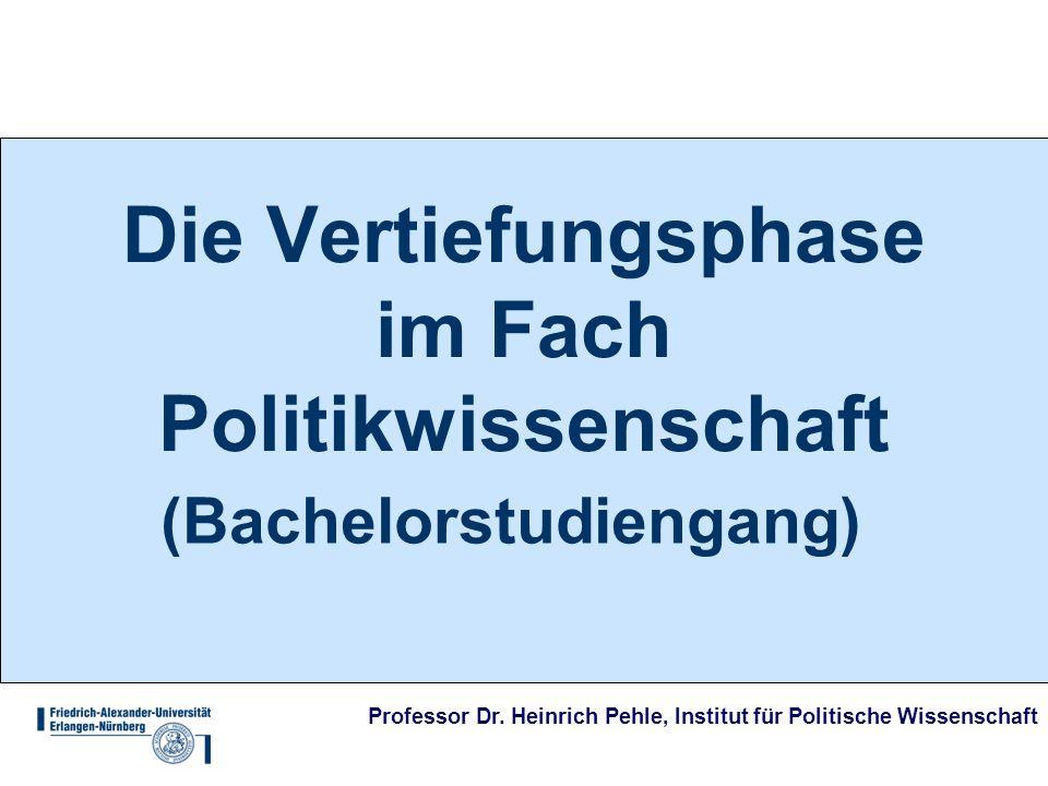 Professor Dr. Heinrich Pehle, Institut für Politische Wissenschaft Die Vertiefungsphase im Fach Politikwissenschaft (Bachelorstudiengang)