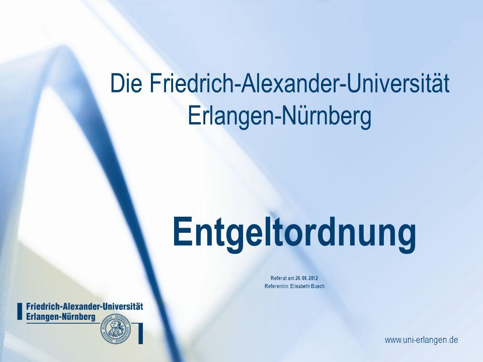 www.uni-erlangen.de Die Friedrich-Alexander-Universität Erlangen-Nürnberg Entgeltordnung Referat am 26.06.2012 Referentin: Elisabeth Busch