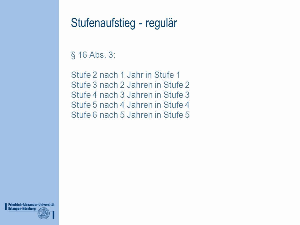 Stufenaufstieg - regulär § 16 Abs. 3: Stufe 2 nach 1 Jahr in Stufe 1 Stufe 3 nach 2 Jahren in Stufe 2 Stufe 4 nach 3 Jahren in Stufe 3 Stufe 5 nach 4