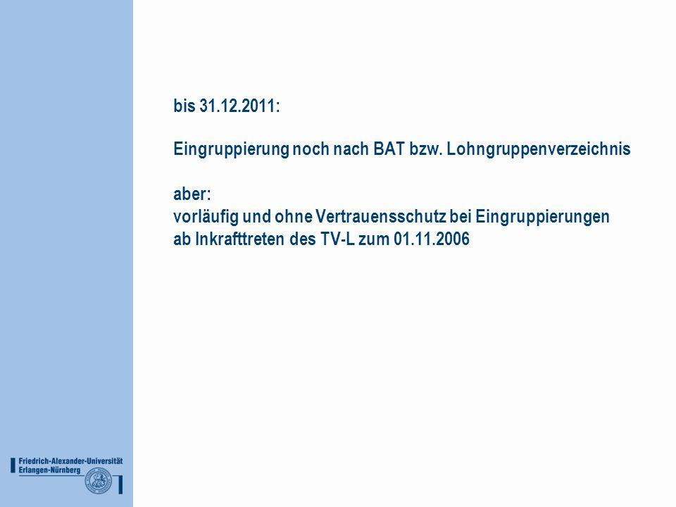 bis 31.12.2011: Eingruppierung noch nach BAT bzw. Lohngruppenverzeichnis aber: vorläufig und ohne Vertrauensschutz bei Eingruppierungen ab Inkrafttret