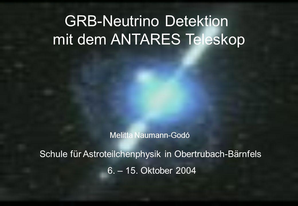 Melitta Naumann-Godó Schule für Astroteilchenphysik in Obertrubach-Bärnfels 6. – 15. Oktober 2004 GRB-Neutrino Detektion mit dem ANTARES Teleskop
