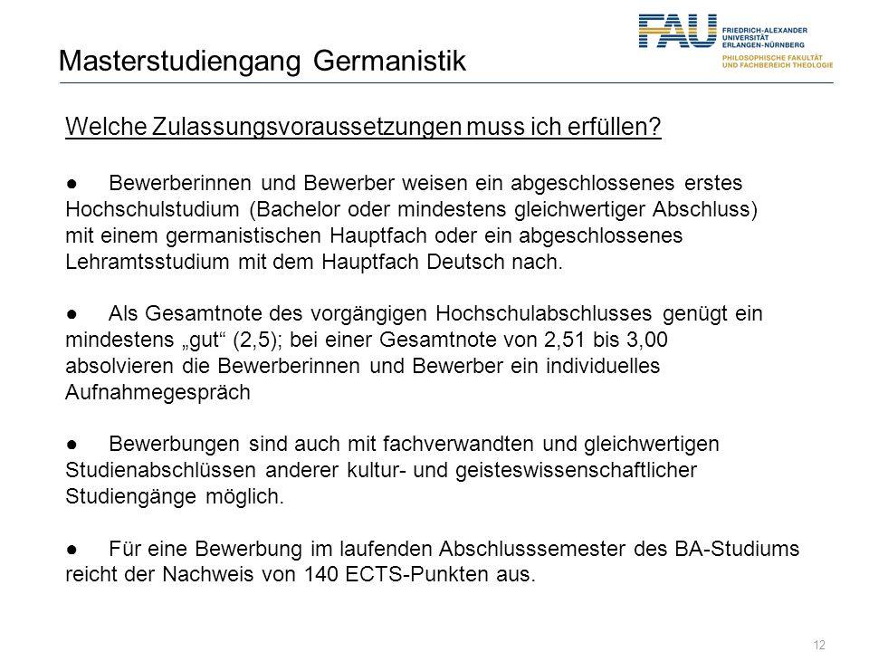 12 Masterstudiengang Germanistik Welche Zulassungsvoraussetzungen muss ich erfüllen? Bewerberinnen und Bewerber weisen ein abgeschlossenes erstes Hoch