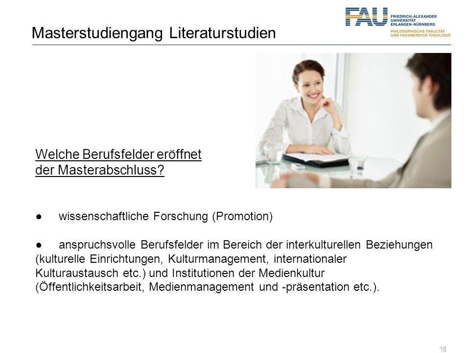 18 Masterstudiengang Literaturstudien Welche Berufsfelder eröffnet der Masterabschluss? wissenschaftliche Forschung (Promotion) anspruchsvolle Berufsf