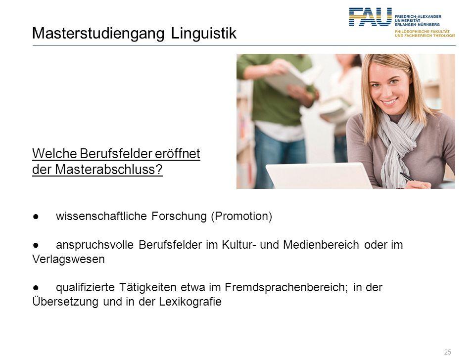 25 Masterstudiengang Linguistik Welche Berufsfelder eröffnet der Masterabschluss? wissenschaftliche Forschung (Promotion) anspruchsvolle Berufsfelder