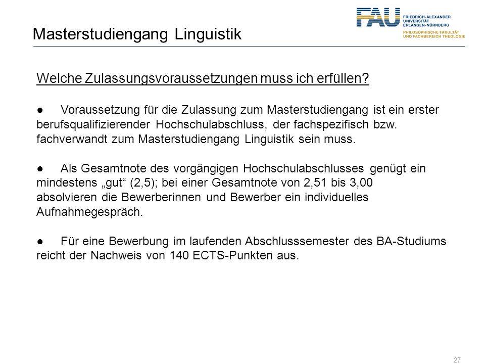 27 Masterstudiengang Linguistik Welche Zulassungsvoraussetzungen muss ich erfüllen? Voraussetzung für die Zulassung zum Masterstudiengang ist ein erst