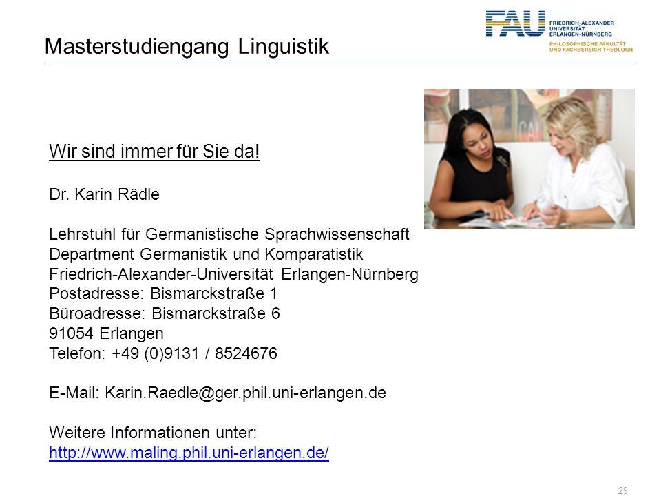 29 Masterstudiengang Linguistik Wir sind immer für Sie da! Dr. Karin Rädle Lehrstuhl für Germanistische Sprachwissenschaft Department Germanistik und