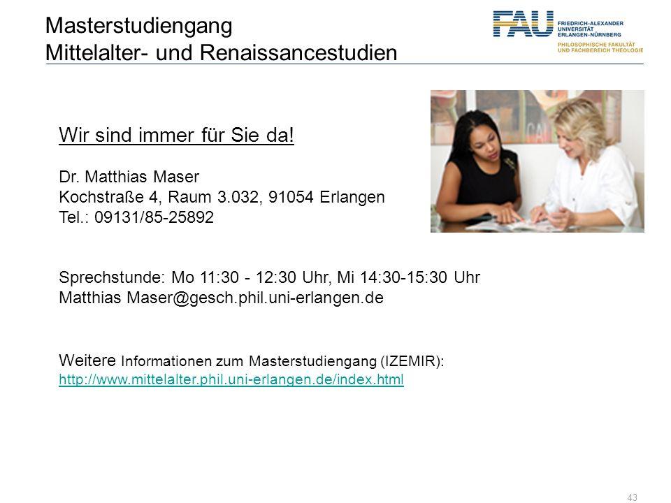 43 Wir sind immer für Sie da! Dr. Matthias Maser Kochstraße 4, Raum 3.032, 91054 Erlangen Tel.: 09131/85-25892 Sprechstunde: Mo 11:30 - 12:30 Uhr, Mi
