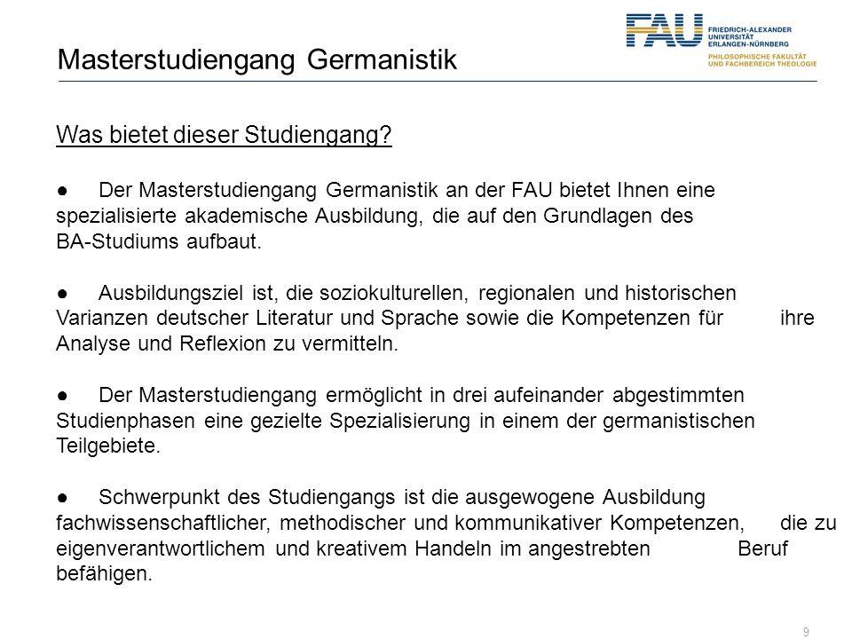 9 Masterstudiengang Germanistik Was bietet dieser Studiengang? Der Masterstudiengang Germanistik an der FAU bietet Ihnen eine spezialisierte akademisc