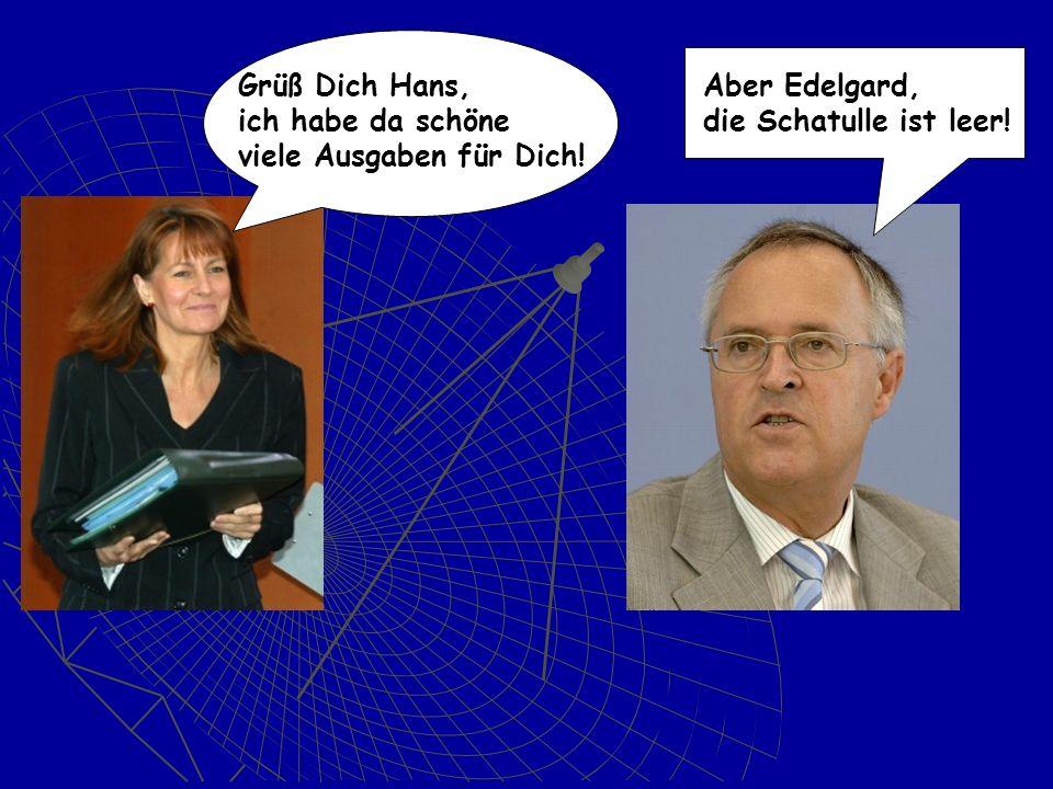 Dich Hans, Grüß Dich Hans, ich habe da schöne viele Ausgaben für Dich! Aber Edelgard, ! die Schatulle ist leer!