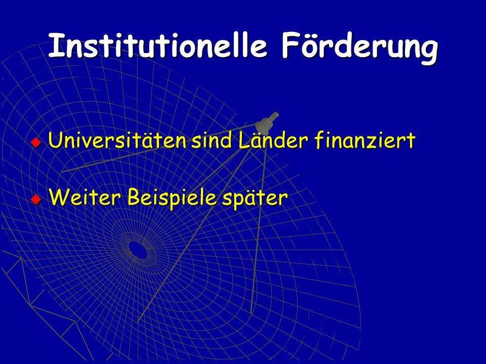 Institutionelle Förderung Universitäten sind Länder finanziert Universitäten sind Länder finanziert Weiter Beispiele später Weiter Beispiele später