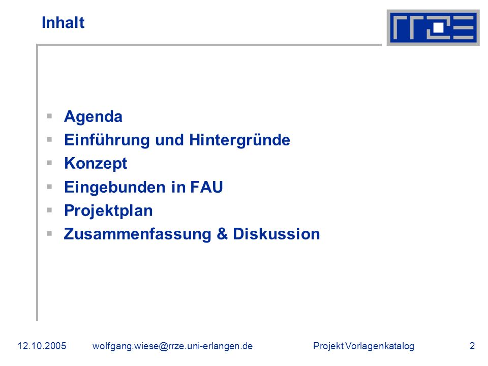 Projekt Vorlagenkatalog12.10.2005wolfgang.wiese@rrze.uni-erlangen.de3 Agenda Projekt zur: Erstellung, Pflege und Bereitstellung von professionellen Vorlagen zur Gestaltung von barrierefreien Webseiten für Webauftritte der FAU