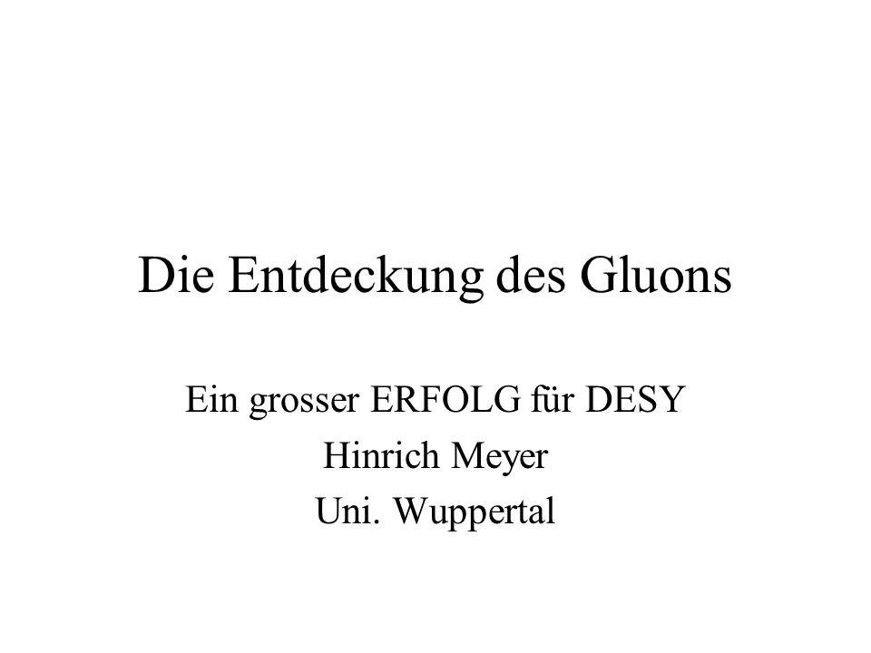 Die Entdeckung des Gluons Ein grosser ERFOLG für DESY Hinrich Meyer Uni. Wuppertal