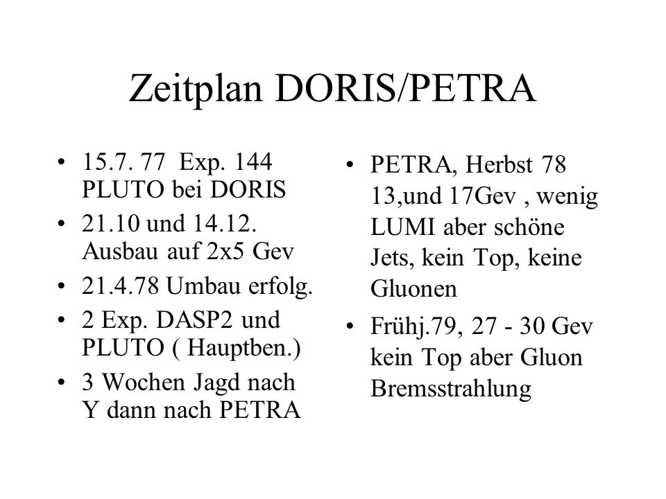 Zeitplan DORIS/PETRA 15.7. 77 Exp. 144 PLUTO bei DORIS 21.10 und 14.12. Ausbau auf 2x5 Gev 21.4.78 Umbau erfolg. 2 Exp. DASP2 und PLUTO ( Hauptben.) 3