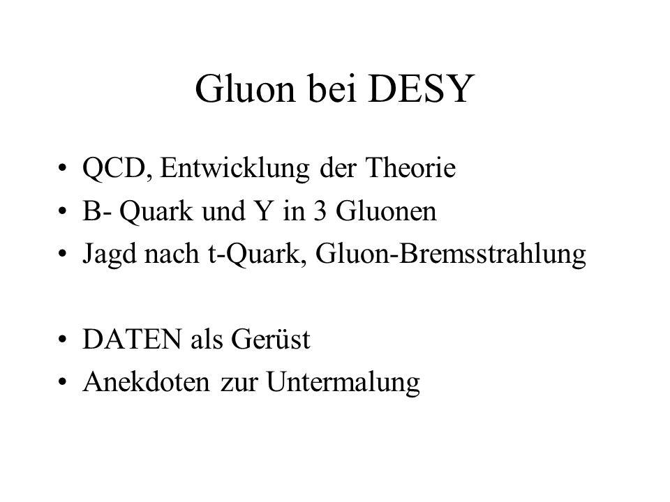 Gluon bei DESY QCD, Entwicklung der Theorie B- Quark und Y in 3 Gluonen Jagd nach t-Quark, Gluon-Bremsstrahlung DATEN als Gerüst Anekdoten zur Untermalung