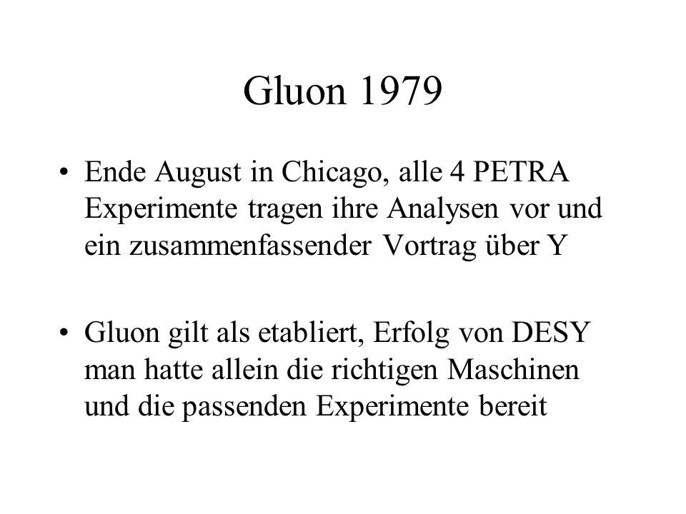 Gluon 1979 Ende August in Chicago, alle 4 PETRA Experimente tragen ihre Analysen vor und ein zusammenfassender Vortrag über Y Gluon gilt als etabliert, Erfolg von DESY man hatte allein die richtigen Maschinen und die passenden Experimente bereit