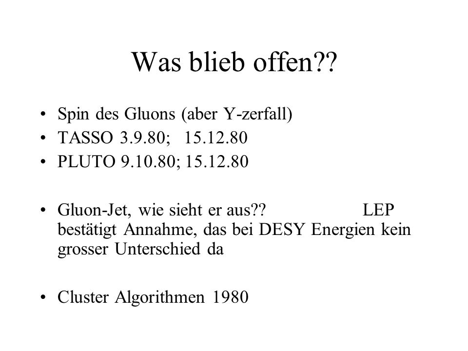 Was blieb offen?? Spin des Gluons (aber Y-zerfall) TASSO 3.9.80; 15.12.80 PLUTO 9.10.80; 15.12.80 Gluon-Jet, wie sieht er aus?? LEP bestätigt Annahme,
