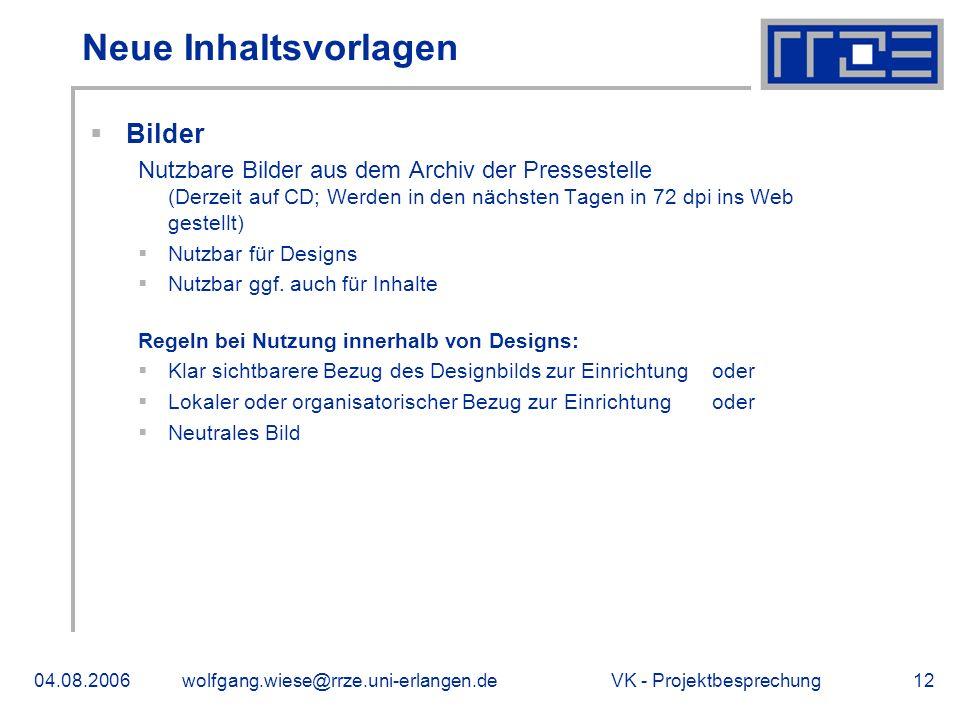 VK - Projektbesprechung04.08.2006wolfgang.wiese@rrze.uni-erlangen.de12 Neue Inhaltsvorlagen Bilder Nutzbare Bilder aus dem Archiv der Pressestelle (Derzeit auf CD; Werden in den nächsten Tagen in 72 dpi ins Web gestellt) Nutzbar für Designs Nutzbar ggf.