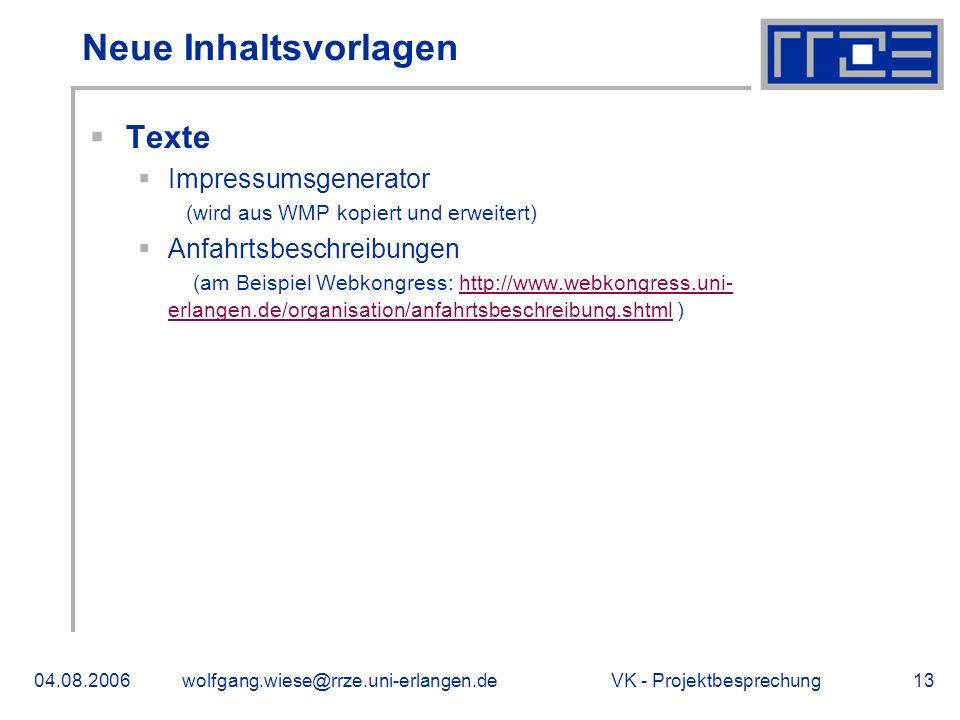 VK - Projektbesprechung04.08.2006wolfgang.wiese@rrze.uni-erlangen.de13 Neue Inhaltsvorlagen Texte Impressumsgenerator (wird aus WMP kopiert und erweitert) Anfahrtsbeschreibungen (am Beispiel Webkongress: http://www.webkongress.uni- erlangen.de/organisation/anfahrtsbeschreibung.shtml )http://www.webkongress.uni- erlangen.de/organisation/anfahrtsbeschreibung.shtml