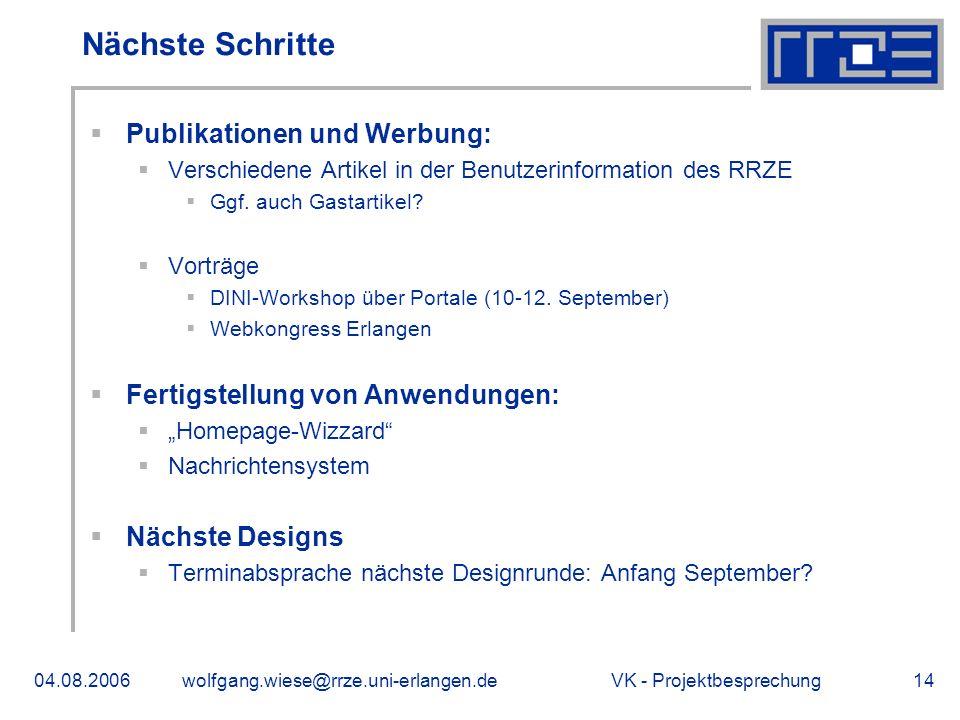 VK - Projektbesprechung04.08.2006wolfgang.wiese@rrze.uni-erlangen.de14 Nächste Schritte Publikationen und Werbung: Verschiedene Artikel in der Benutzerinformation des RRZE Ggf.