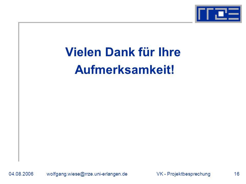 VK - Projektbesprechung04.08.2006wolfgang.wiese@rrze.uni-erlangen.de16 Vielen Dank für Ihre Aufmerksamkeit.