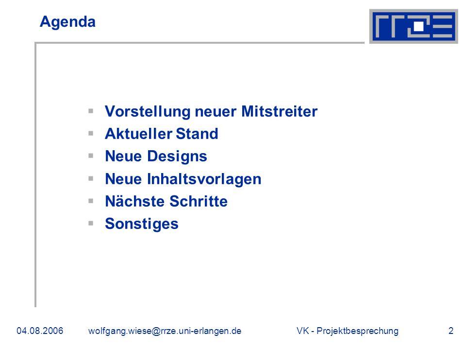 VK - Projektbesprechung04.08.2006wolfgang.wiese@rrze.uni-erlangen.de2 Agenda Vorstellung neuer Mitstreiter Aktueller Stand Neue Designs Neue Inhaltsvorlagen Nächste Schritte Sonstiges