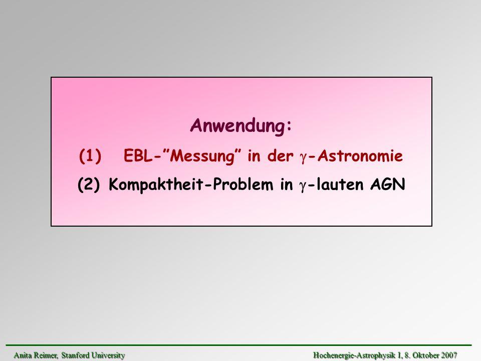 Anwendung: (1) EBL-Messung in der -Astronomie (2) Kompaktheit-Problem in -lauten AGN Anita Reimer, Stanford UniversityHochenergie-Astrophysik I, 8. Ok
