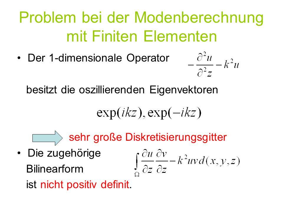 Problem bei der Modenberechnung mit Finiten Elementen Der 1-dimensionale Operator besitzt die oszillierenden Eigenvektoren sehr große Diskretisierungsgitter Die zugehörige Bilinearform ist nicht positiv definit.