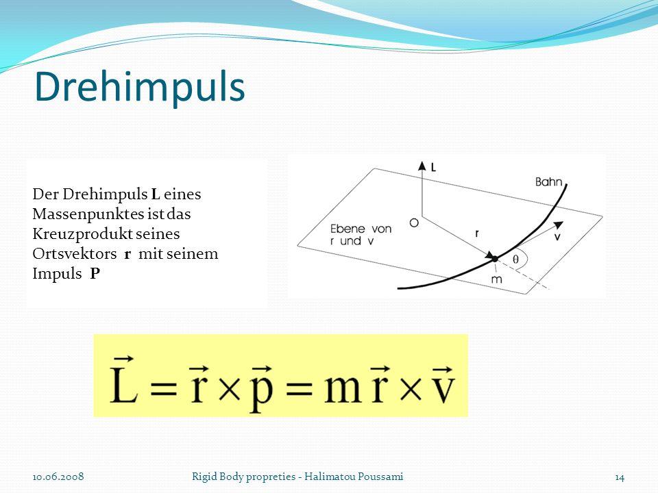 Drehimpuls Der Drehimpuls L eines Massenpunktes ist das Kreuzprodukt seines Ortsvektors r mit seinem Impuls P 10.06.200814Rigid Body propreties - Halimatou Poussami