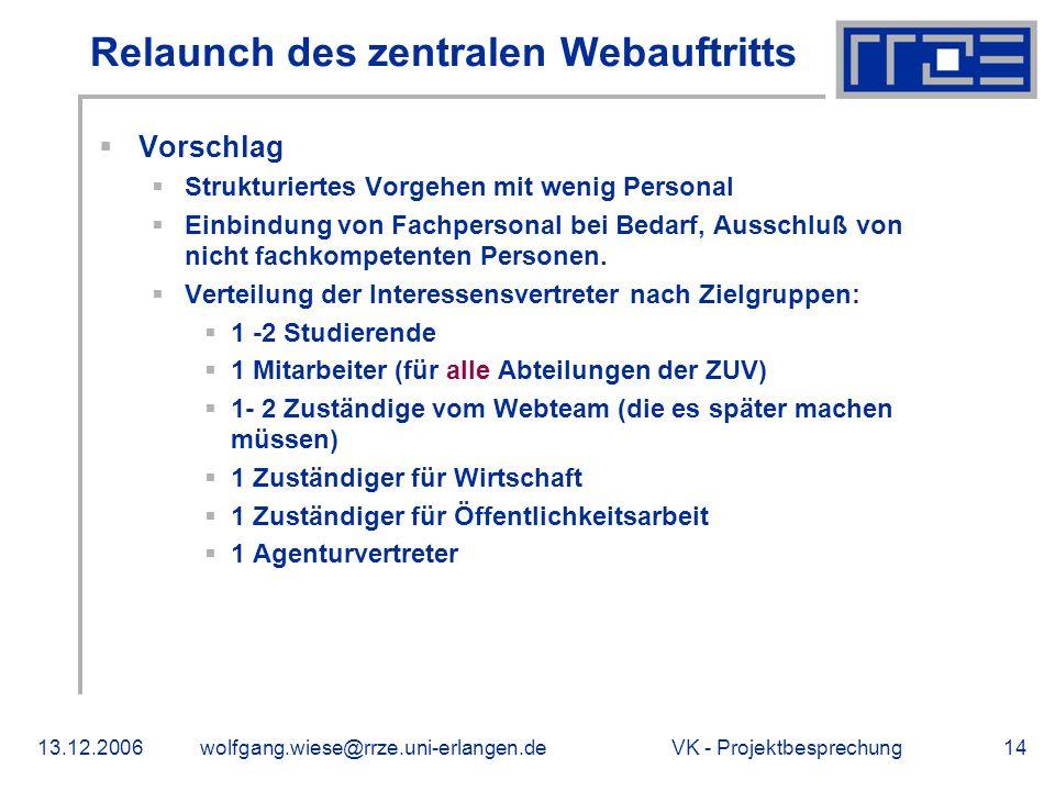 VK - Projektbesprechung13.12.2006wolfgang.wiese@rrze.uni-erlangen.de14 Relaunch des zentralen Webauftritts Vorschlag Strukturiertes Vorgehen mit wenig Personal Einbindung von Fachpersonal bei Bedarf, Ausschluß von nicht fachkompetenten Personen.