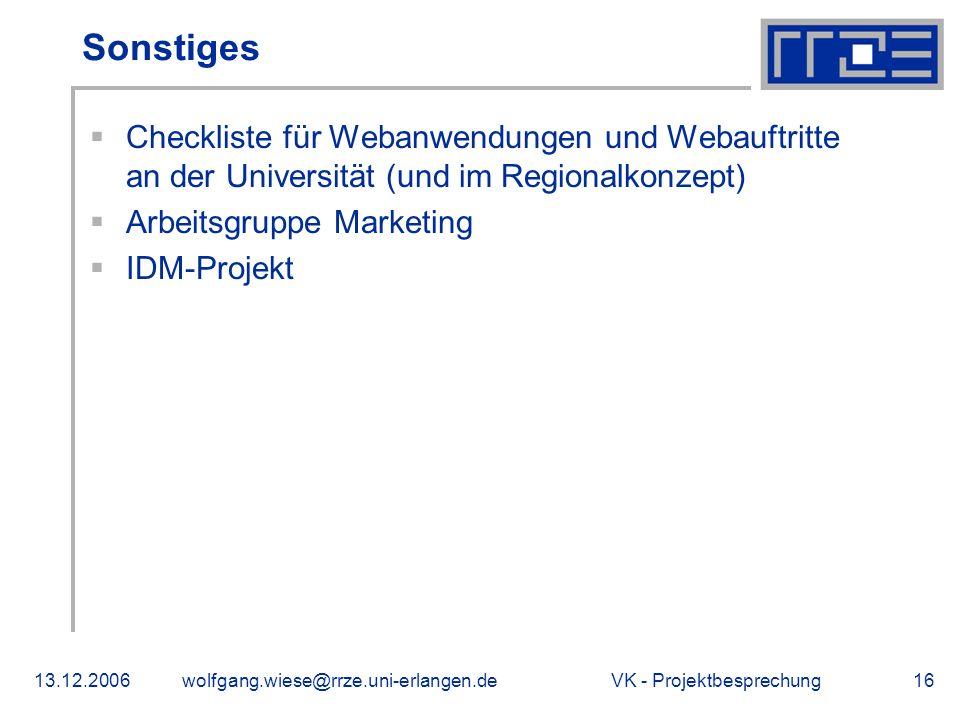VK - Projektbesprechung13.12.2006wolfgang.wiese@rrze.uni-erlangen.de16 Sonstiges Checkliste für Webanwendungen und Webauftritte an der Universität (und im Regionalkonzept) Arbeitsgruppe Marketing IDM-Projekt