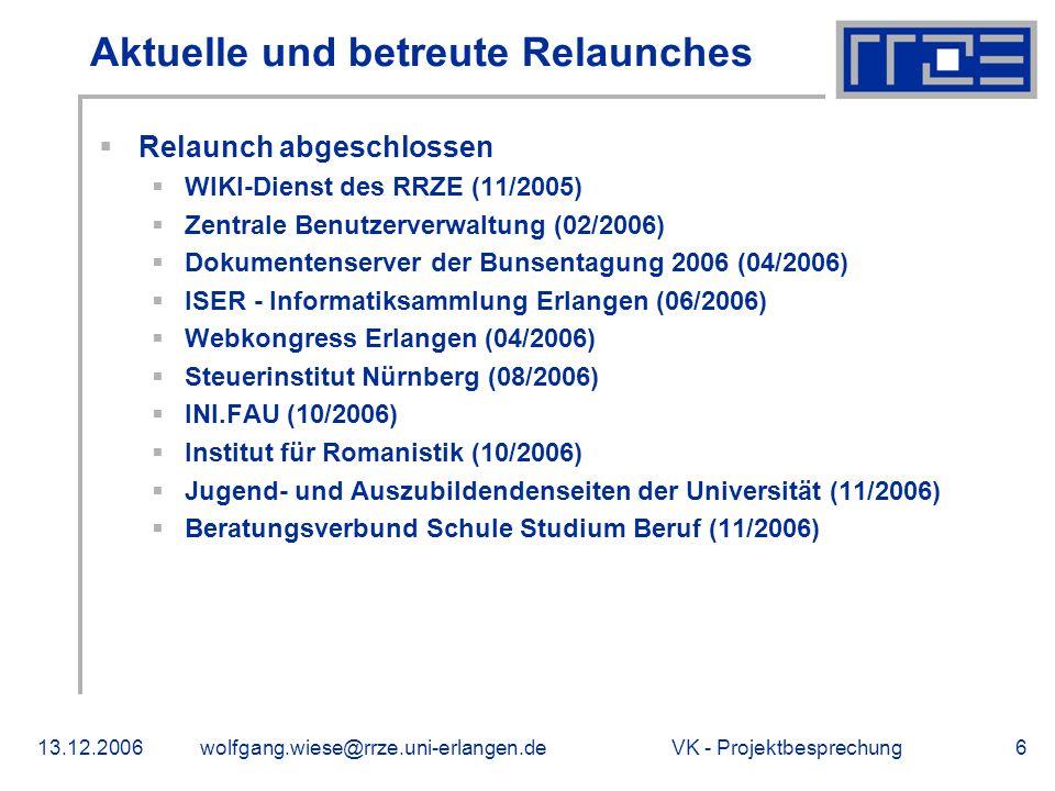 VK - Projektbesprechung13.12.2006wolfgang.wiese@rrze.uni-erlangen.de6 Aktuelle und betreute Relaunches Relaunch abgeschlossen WIKI-Dienst des RRZE (11/2005) Zentrale Benutzerverwaltung (02/2006) Dokumentenserver der Bunsentagung 2006 (04/2006) ISER - Informatiksammlung Erlangen (06/2006) Webkongress Erlangen (04/2006) Steuerinstitut Nürnberg (08/2006) INI.FAU (10/2006) Institut für Romanistik (10/2006) Jugend- und Auszubildendenseiten der Universität (11/2006) Beratungsverbund Schule Studium Beruf (11/2006)