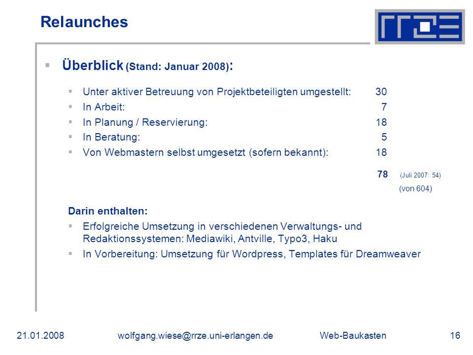 Web-Baukasten21.01.2008wolfgang.wiese@rrze.uni-erlangen.de16 Überblick (Stand: Januar 2008) : Unter aktiver Betreuung von Projektbeteiligten umgestellt:30 In Arbeit: 7 In Planung / Reservierung: 18 In Beratung: 5 Von Webmastern selbst umgesetzt (sofern bekannt): 18 78 (Juli 2007: 54) (von 604) Darin enthalten: Erfolgreiche Umsetzung in verschiedenen Verwaltungs- und Redaktionssystemen: Mediawiki, Antville, Typo3, Haku In Vorbereitung: Umsetzung für Wordpress, Templates für Dreamweaver Relaunches