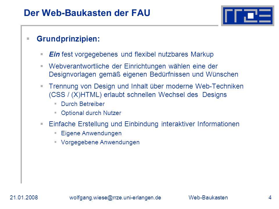 Web-Baukasten21.01.2008wolfgang.wiese@rrze.uni-erlangen.de4 Grundprinzipien: Ein fest vorgegebenes und flexibel nutzbares Markup Webverantwortliche der Einrichtungen wählen eine der Designvorlagen gemäß eigenen Bedürfnissen und Wünschen Trennung von Design und Inhalt über moderne Web-Techniken (CSS / (X)HTML) erlaubt schnellen Wechsel des Designs Durch Betreiber Optional durch Nutzer Einfache Erstellung und Einbindung interaktiver Informationen Eigene Anwendungen Vorgegebene Anwendungen Der Web-Baukasten der FAU