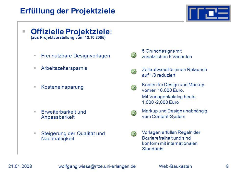 Web-Baukasten21.01.2008wolfgang.wiese@rrze.uni-erlangen.de8 Erfüllung der Projektziele Offizielle Projektziele : (aus Projektvorstellung vom 12.10.2005) Frei nutzbare Designvorlagen Arbeitszeitersparnis Kosteneinsparung Erweiterbarkeit und Anpassbarkeit Steigerung der Qualität und Nachhaltigkeit 5 Grunddesigns mit zusätzlichen 5 Varianten Zeitaufwand für einen Relaunch auf 1/3 reduziert Kosten für Design und Markup vorher: 10.000 Euro.