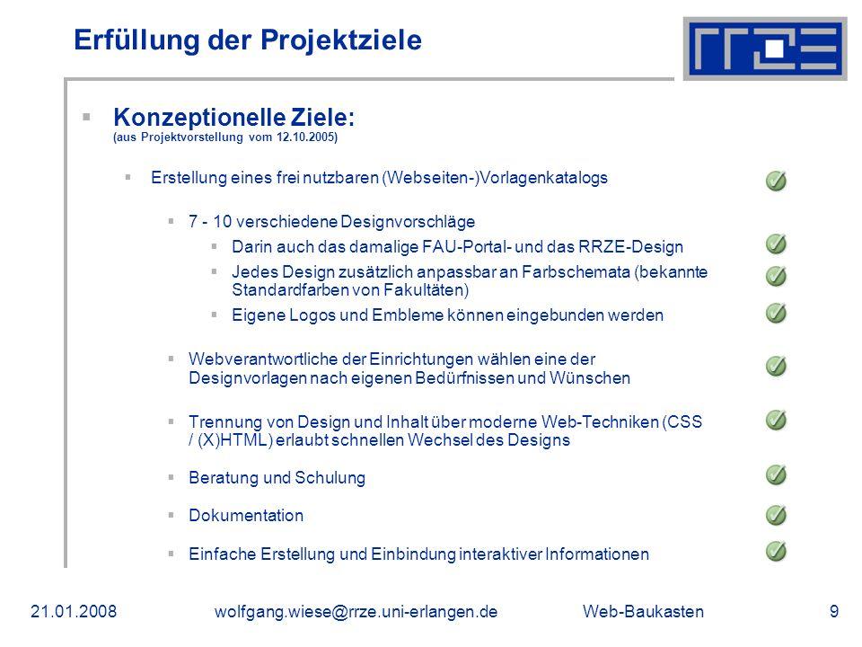 Web-Baukasten21.01.2008wolfgang.wiese@rrze.uni-erlangen.de9 Erfüllung der Projektziele Konzeptionelle Ziele: (aus Projektvorstellung vom 12.10.2005) Erstellung eines frei nutzbaren (Webseiten-)Vorlagenkatalogs 7 - 10 verschiedene Designvorschläge Darin auch das damalige FAU-Portal- und das RRZE-Design Jedes Design zusätzlich anpassbar an Farbschemata (bekannte Standardfarben von Fakultäten) Eigene Logos und Embleme können eingebunden werden Webverantwortliche der Einrichtungen wählen eine der Designvorlagen nach eigenen Bedürfnissen und Wünschen Trennung von Design und Inhalt über moderne Web-Techniken (CSS / (X)HTML) erlaubt schnellen Wechsel des Designs Beratung und Schulung Dokumentation Einfache Erstellung und Einbindung interaktiver Informationen