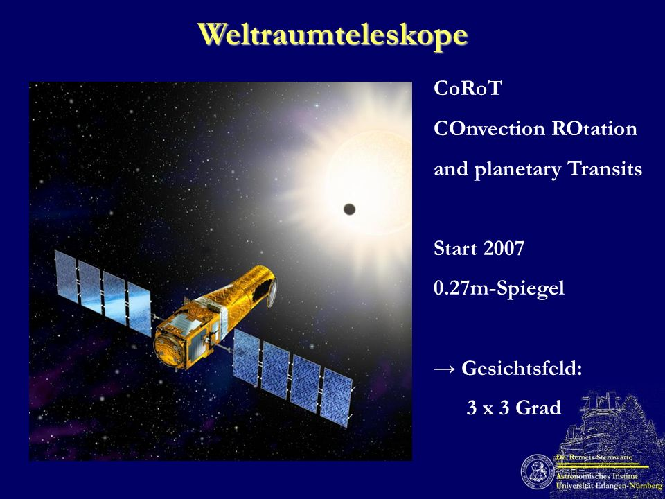 Weltraumteleskope CoRoT COnvection ROtation and planetary Transits Start 2007 0.27m-Spiegel Gesichtsfeld: 3 x 3 Grad
