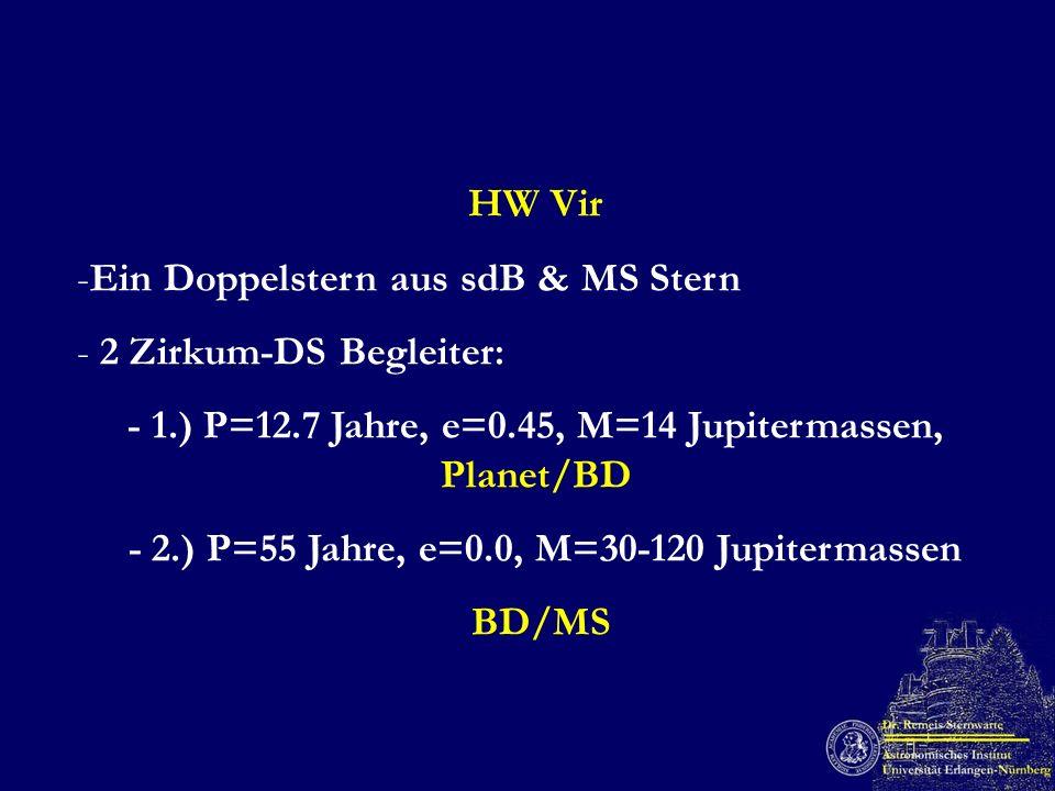 HW Vir -Ein Doppelstern aus sdB & MS Stern - 2 Zirkum-DS Begleiter: - 1.) P=12.7 Jahre, e=0.45, M=14 Jupitermassen, Planet/BD - 2.) P=55 Jahre, e=0.0,