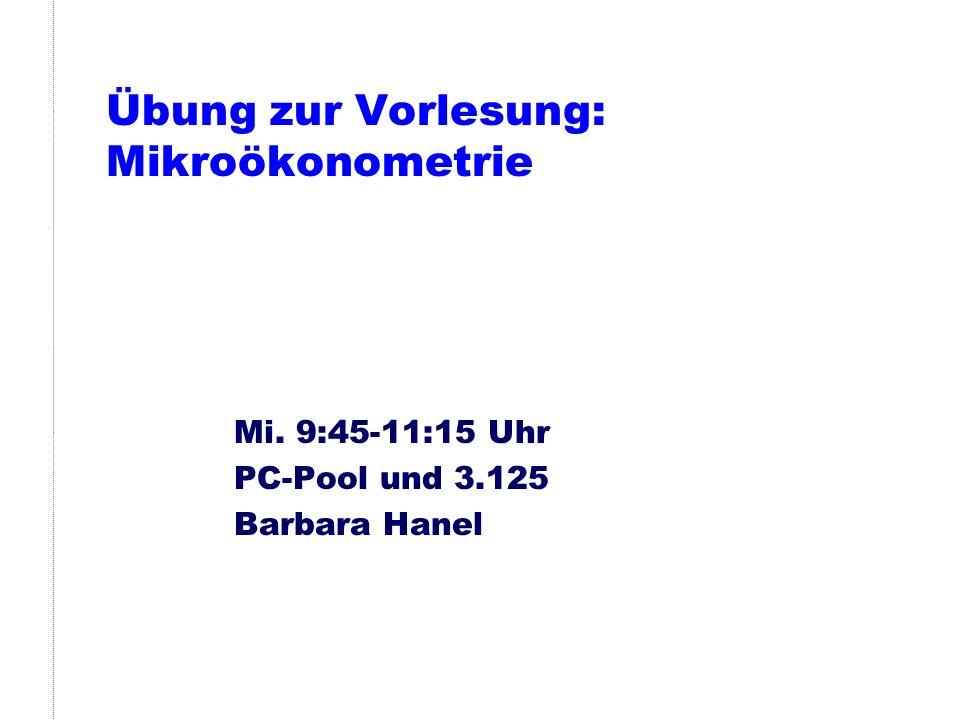 Übung zur Vorlesung: Mikroökonometrie Mi. 9:45-11:15 Uhr PC-Pool und 3.125 Barbara Hanel