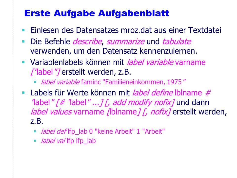Erste Aufgabe Aufgabenblatt Einlesen des Datensatzes mroz.dat aus einer Textdatei Die Befehle describe, summarize und tabulate verwenden, um den Daten