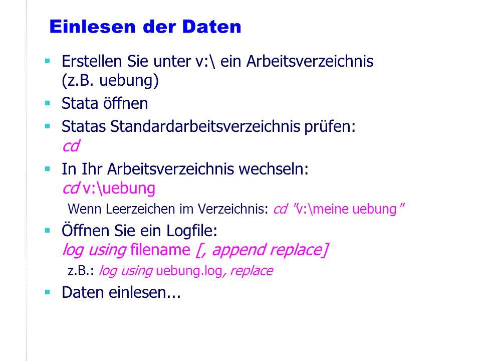 Einlesen der Daten Erstellen Sie unter v:\ ein Arbeitsverzeichnis (z.B. uebung) Stata öffnen Statas Standardarbeitsverzeichnis prüfen: cd In Ihr Arbei