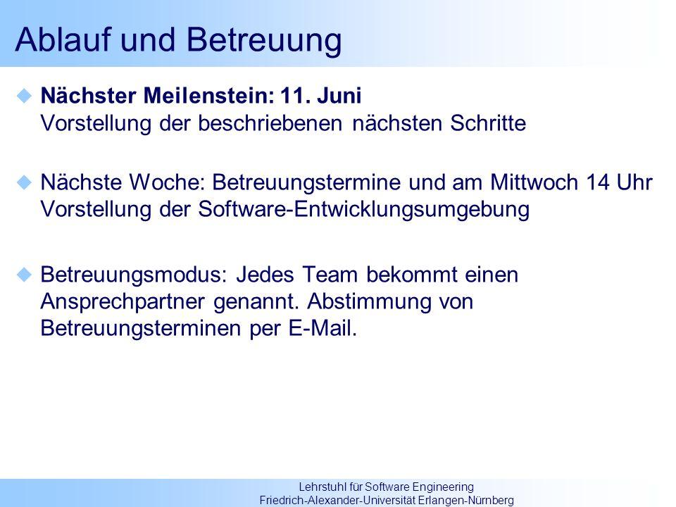 Lehrstuhl für Software Engineering Friedrich-Alexander-Universität Erlangen-Nürnberg Ablauf und Betreuung Nächster Meilenstein: 11. Juni Vorstellung d