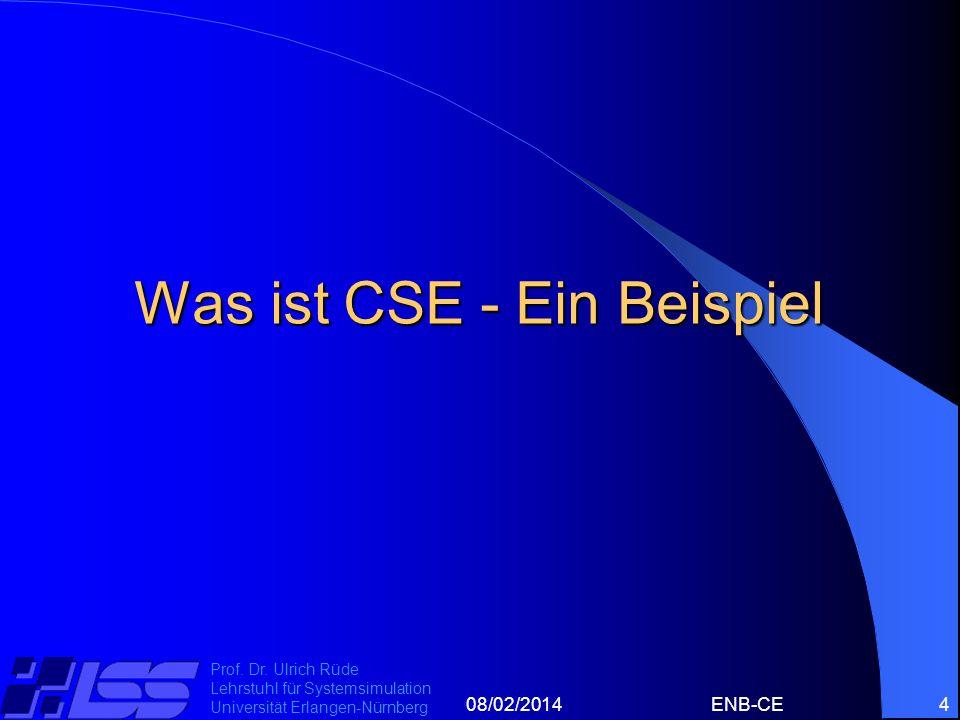 08/02/2014ENB-CE4 Prof. Dr. Ulrich Rüde Lehrstuhl für Systemsimulation Universität Erlangen-Nürnberg Was ist CSE - Ein Beispiel