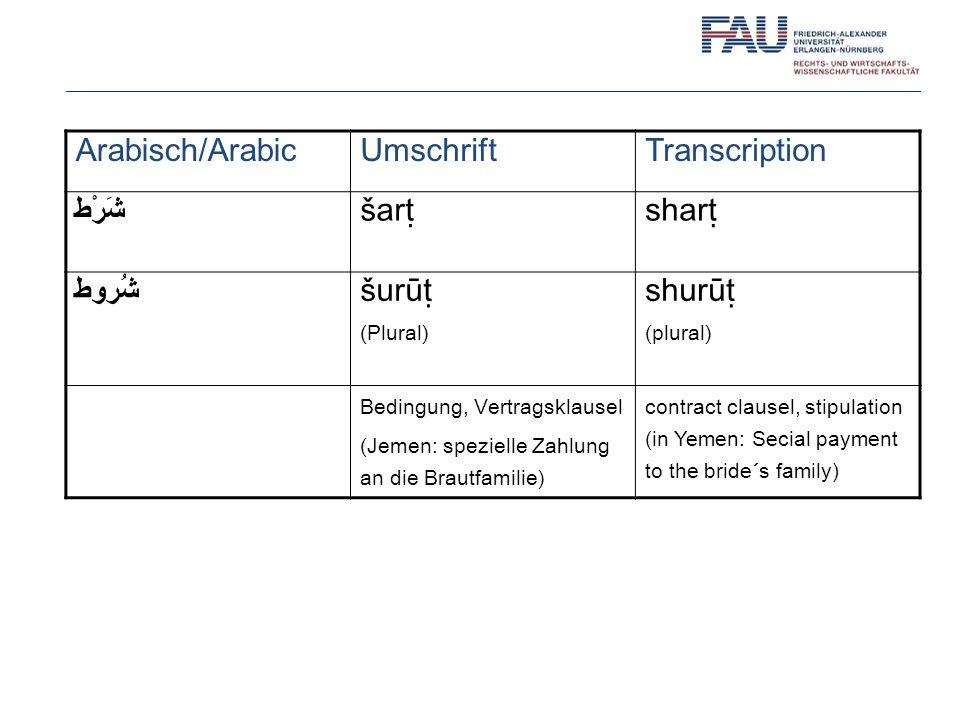 Arabisch/ArabicUmschriftTranscription شَرْط šarshar شُروط šurū (Plural) shurū (plural) Bedingung, Vertragsklausel (Jemen: spezielle Zahlung an die Brautfamilie) contract clausel, stipulation (in Yemen: Secial payment to the bride´s family)